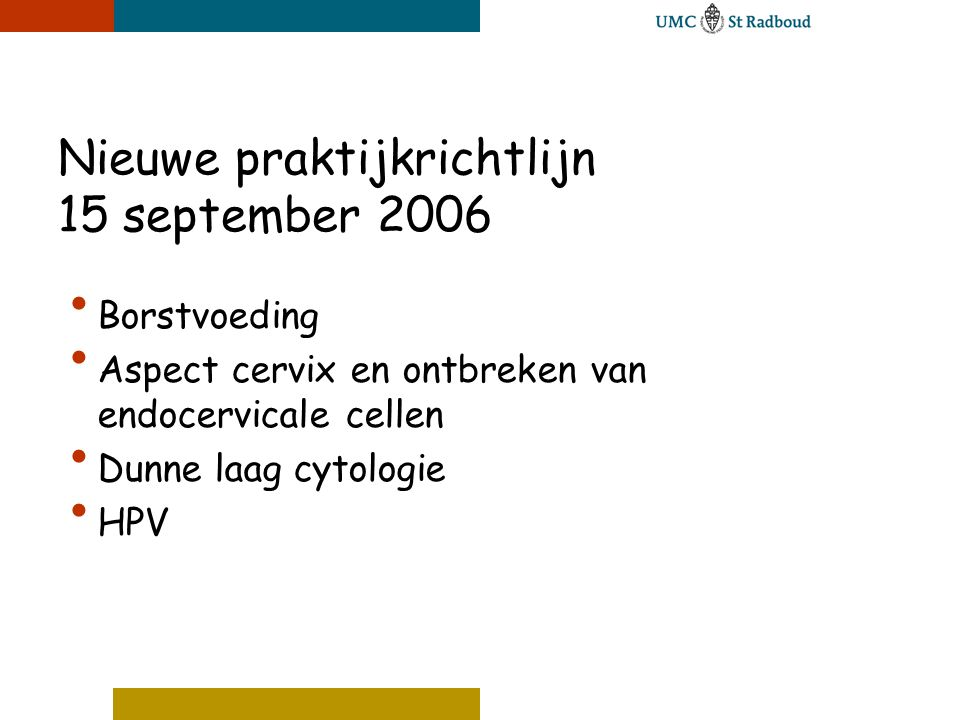 Dunne laag cytologie in Nederland • 50-60% laboratoria over op DLC • Uit alle literatuur tot nu toe geen duidelijk verschil tussen de conventionele methode en de DLC • RIVM/VWS heeft voor de Nederlandse situatie een onderzoek naar beide methoden ingesteld (kosten- effectiviviteit) • Sinds medio 2006 moratorium ingesteld • Verwachting is dat medio 2008 nieuw besluit hierover komt