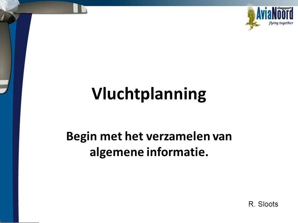 Vluchtplanning Begin met het verzamelen van algemene informatie. R. Sloots