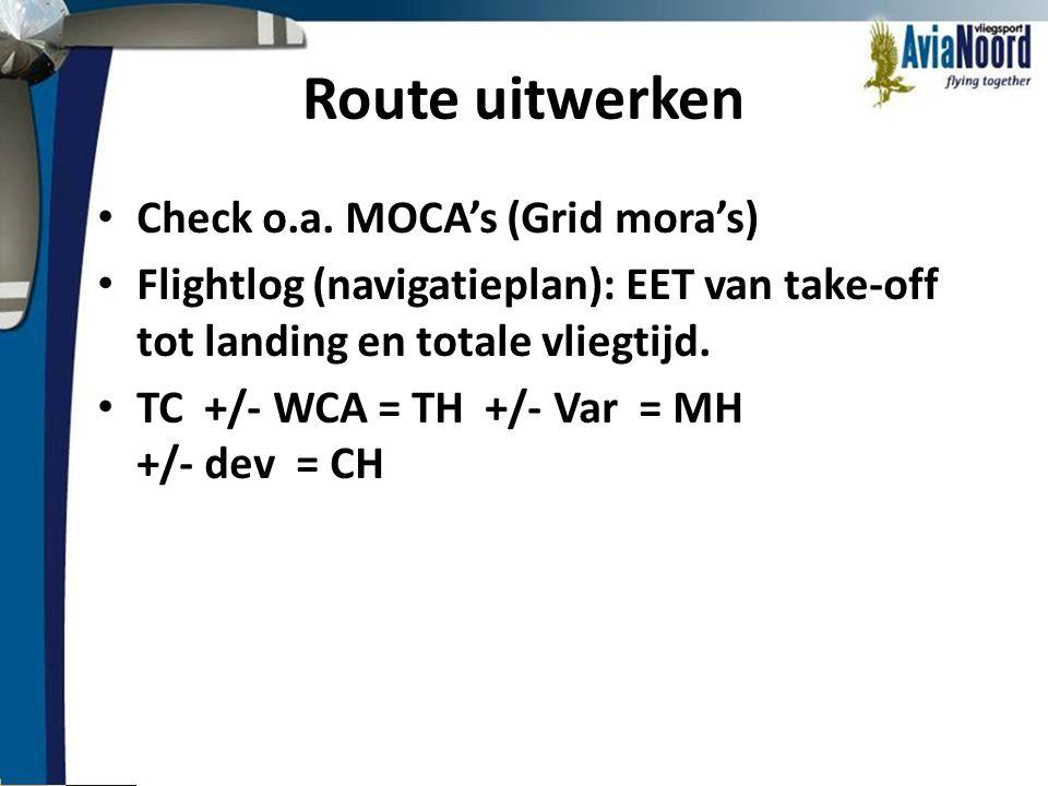 Route uitwerken • Check o.a. MOCA's (Grid mora's) • Flightlog (navigatieplan): EET van take-off tot landing en totale vliegtijd. • TC +/- WCA = TH +/-