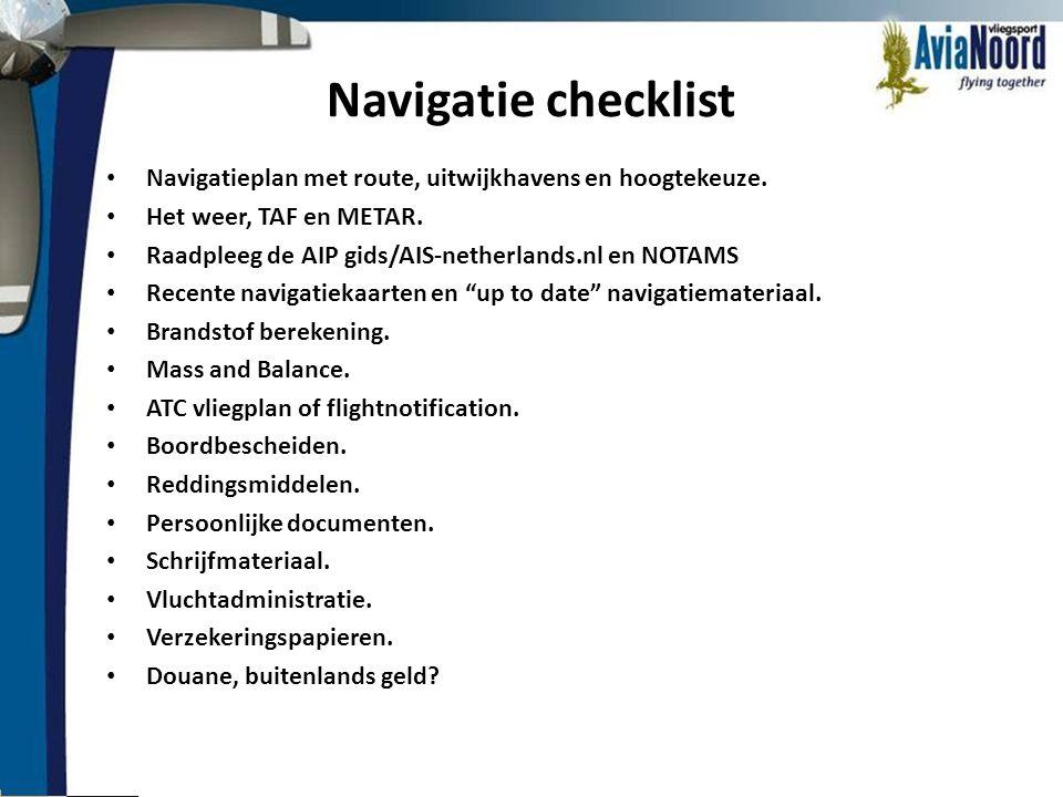 Navigatie checklist • Navigatieplan met route, uitwijkhavens en hoogtekeuze. • Het weer, TAF en METAR. • Raadpleeg de AIP gids/AIS-netherlands.nl en N
