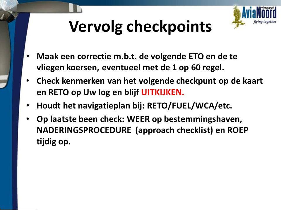 Vervolg checkpoints • Maak een correctie m.b.t. de volgende ETO en de te vliegen koersen, eventueel met de 1 op 60 regel. • Check kenmerken van het vo