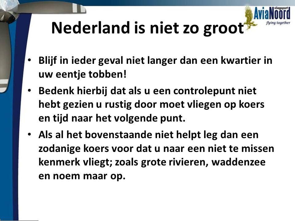 Nederland is niet zo groot • Blijf in ieder geval niet langer dan een kwartier in uw eentje tobben! • Bedenk hierbij dat als u een controlepunt niet h