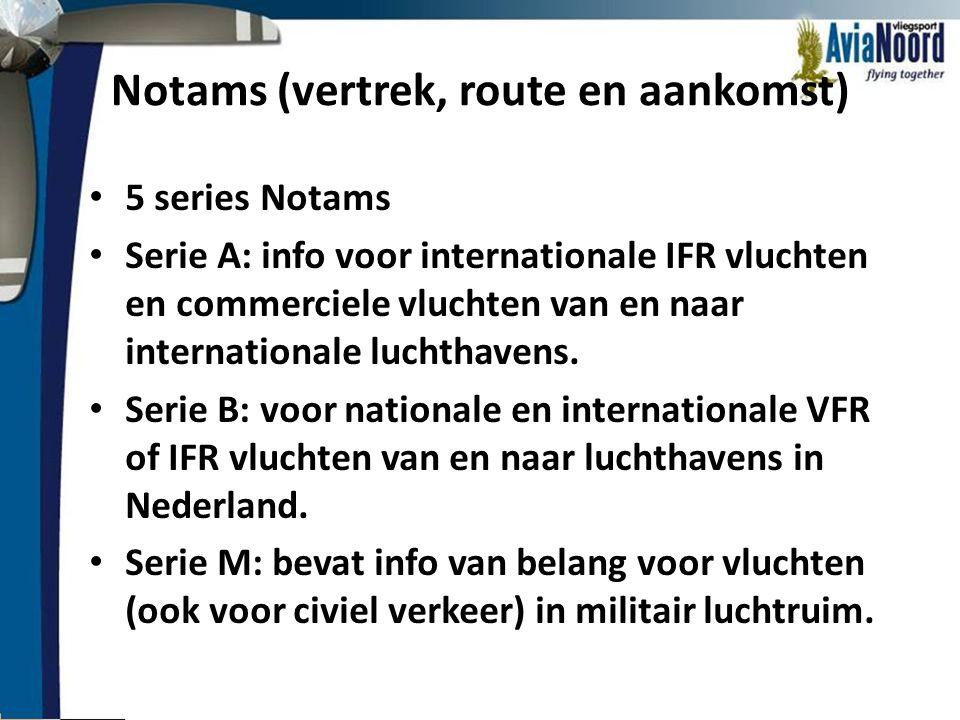 Notams (vertrek, route en aankomst) • 5 series Notams • Serie A: info voor internationale IFR vluchten en commerciele vluchten van en naar internation