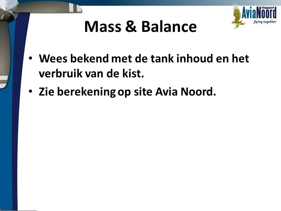 Mass & Balance • Wees bekend met de tank inhoud en het verbruik van de kist. • Zie berekening op site Avia Noord.