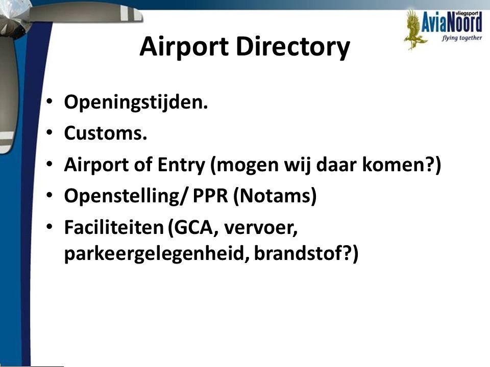 Airport Directory • Openingstijden. • Customs. • Airport of Entry (mogen wij daar komen?) • Openstelling/ PPR (Notams) • Faciliteiten (GCA, vervoer, p