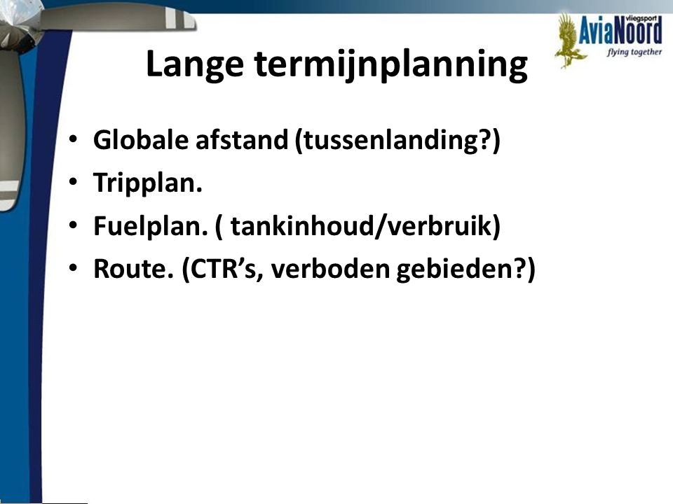 Lange termijnplanning • Globale afstand (tussenlanding?) • Tripplan. • Fuelplan. ( tankinhoud/verbruik) • Route. (CTR's, verboden gebieden?)