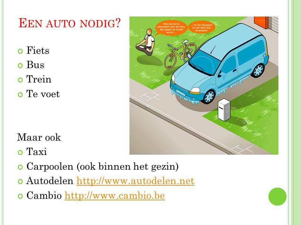 E EN AUTO NODIG ? Fiets Bus Trein Te voet Maar ook Taxi Carpoolen (ook binnen het gezin) Autodelen http://www.autodelen.nethttp://www.autodelen.net Ca