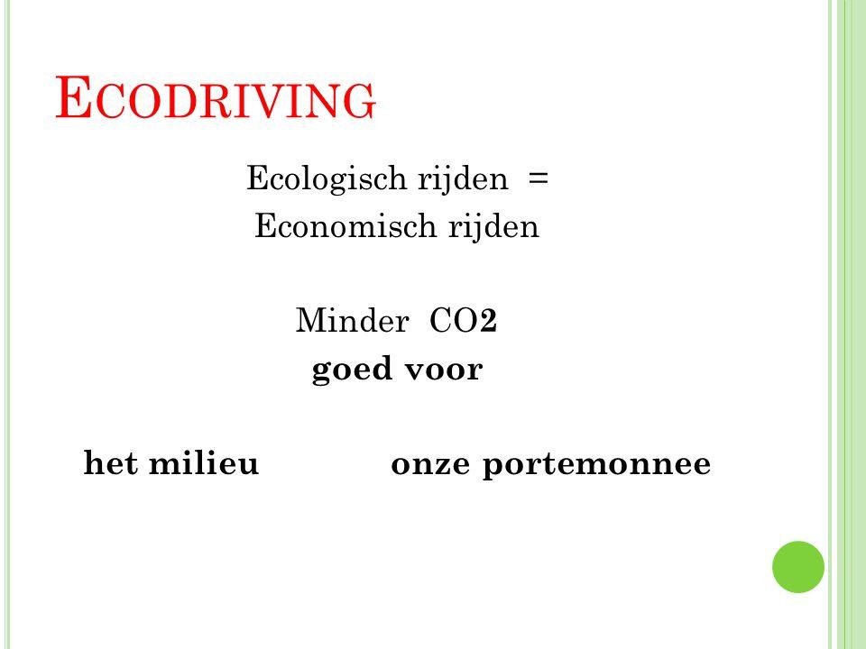 E CODRIVING Ecologisch rijden = Economisch rijden Minder CO 2 goed voor het milieu onze portemonnee