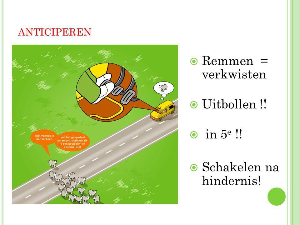 ANTICIPEREN  Remmen = verkwisten  Uitbollen !!  in 5 e !!  Schakelen na hindernis!