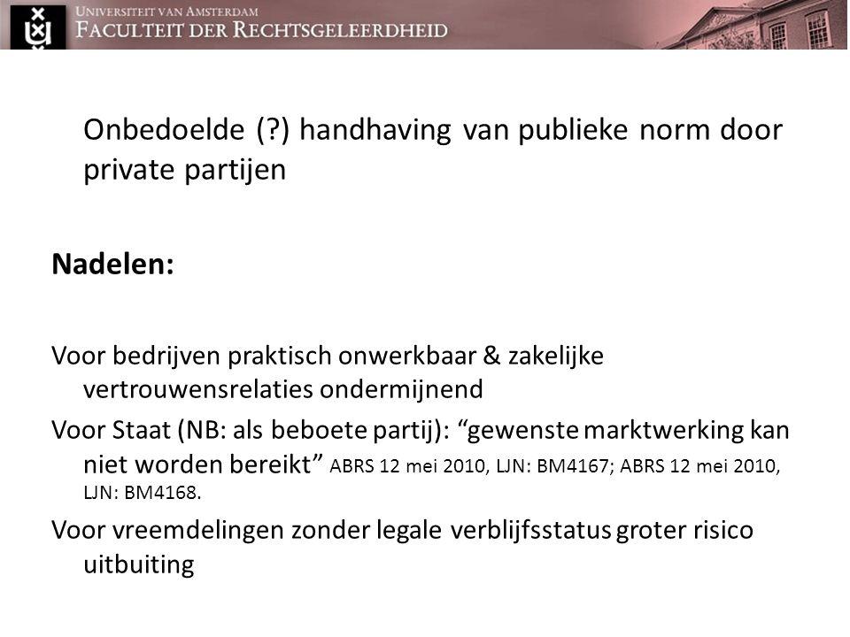 Onbedoelde (?) handhaving van publieke norm door private partijen Nadelen: Voor bedrijven praktisch onwerkbaar & zakelijke vertrouwensrelaties ondermi