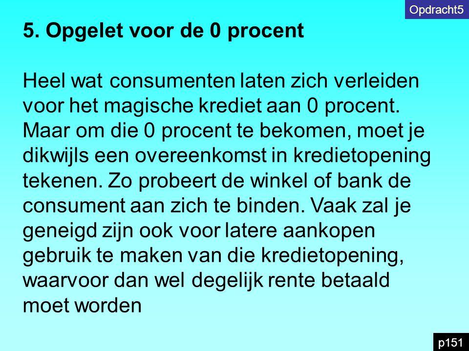 5. Opgelet voor de 0 procent Heel wat consumenten laten zich verleiden voor het magische krediet aan 0 procent. Maar om die 0 procent te bekomen, moet