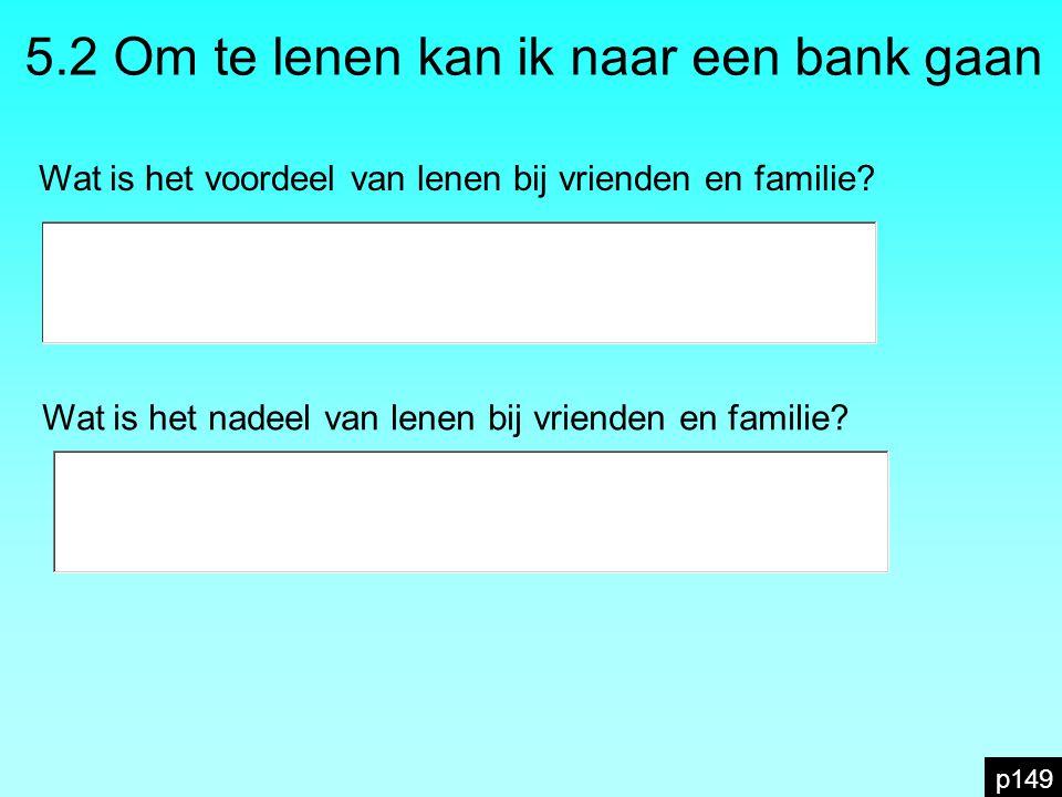 p149 5.2 Om te lenen kan ik naar een bank gaan Wat is het voordeel van lenen bij vrienden en familie? Wat is het nadeel van lenen bij vrienden en fami