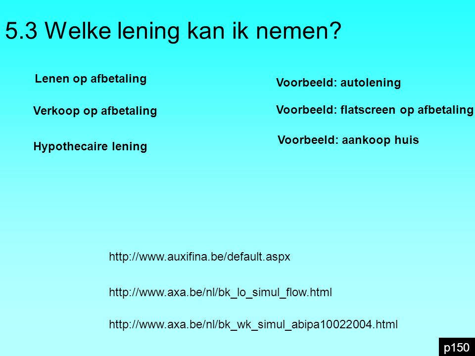 5.3 Welke lening kan ik nemen? Voorbeeld: autolening p150 http://www.auxifina.be/default.aspx http://www.axa.be/nl/bk_lo_simul_flow.html http://www.ax