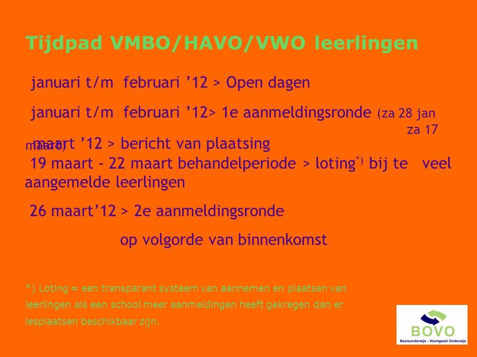 januari t/m februari '12 > Open dagen januari t/m februari '12> 1e aanmeldingsronde (za 28 jan za 17 maart) maart '12 > bericht van plaatsing 26 maart'12 > 2e aanmeldingsronde op volgorde van binnenkomst 19 maart - 22 maart behandelperiode > loting *) bij te veel aangemelde leerlingen Tijdpad VMBO/HAVO/VWO leerlingen *) Loting = een transparant systeem van aannemen en plaatsen van leerlingen als een school meer aanmeldingen heeft gekregen dan er lesplaatsen beschikbaar zijn.