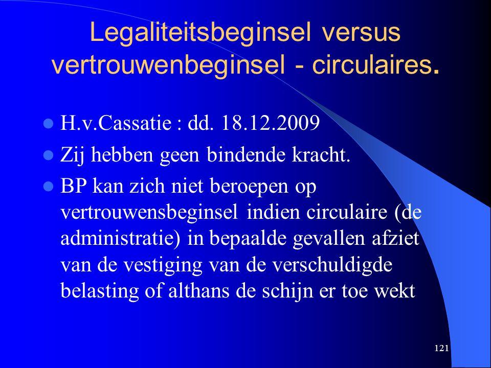 121 Legaliteitsbeginsel versus vertrouwenbeginsel - circulaires.  H.v.Cassatie : dd. 18.12.2009  Zij hebben geen bindende kracht.  BP kan zich niet