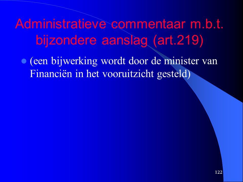 122 Administratieve commentaar m.b.t. bijzondere aanslag (art.219)  (een bijwerking wordt door de minister van Financiën in het vooruitzicht gesteld)
