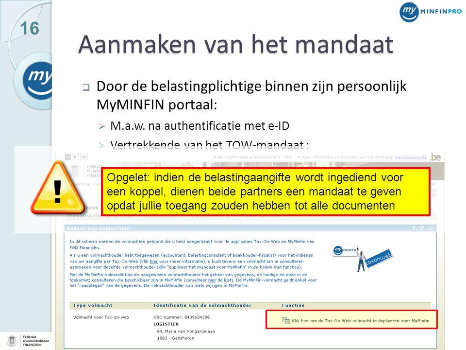 16 Aanmaken van het mandaat  Door de belastingplichtige binnen zijn persoonlijk MyMINFIN portaal:  M.a.w. na authentificatie met e-ID  Vertrekkende