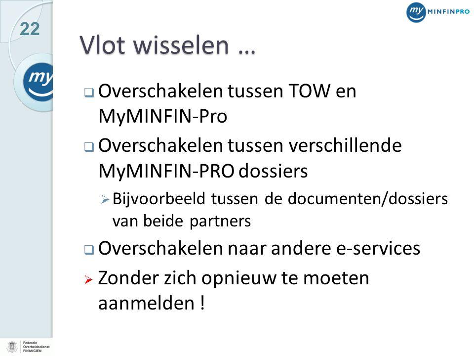 22 Vlot wisselen …  Overschakelen tussen TOW en MyMINFIN-Pro  Overschakelen tussen verschillende MyMINFIN-PRO dossiers  Bijvoorbeeld tussen de documenten/dossiers van beide partners  Overschakelen naar andere e-services  Zonder zich opnieuw te moeten aanmelden !