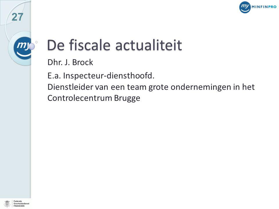 27 De fiscale actualiteit Dhr. J. Brock E.a. Inspecteur-diensthoofd. Dienstleider van een team grote ondernemingen in het Controlecentrum Brugge