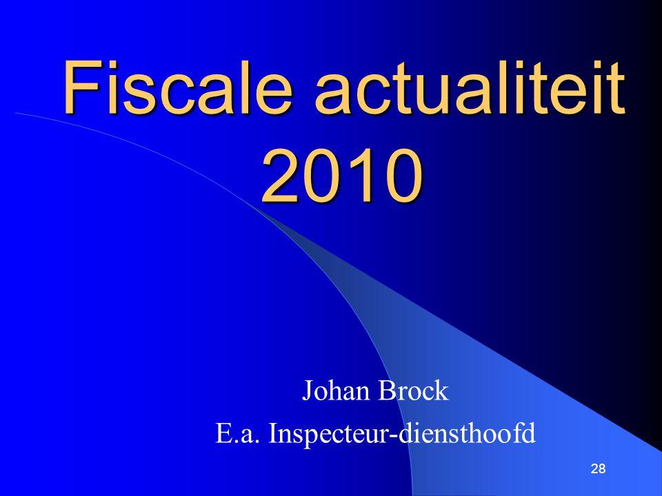 28 Fiscale actualiteit 2010 Johan Brock E.a. Inspecteur-diensthoofd