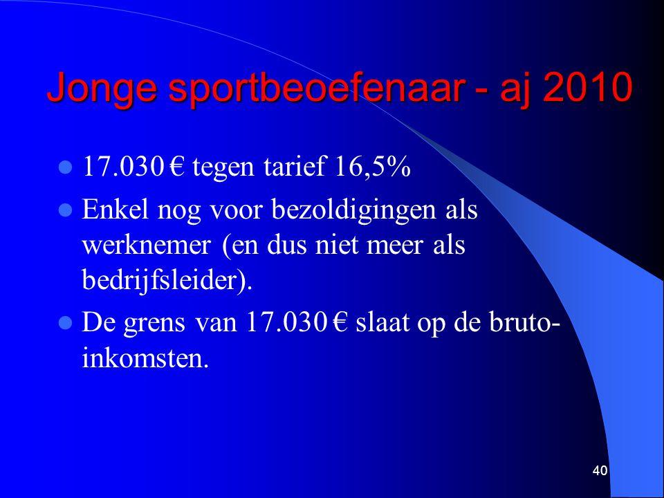 Jonge sportbeoefenaar - aj 2010  17.030 € tegen tarief 16,5%  Enkel nog voor bezoldigingen als werknemer (en dus niet meer als bedrijfsleider).  De