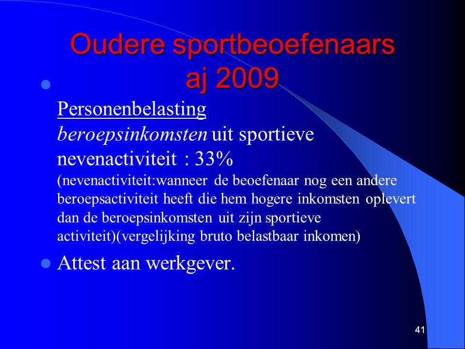 41 Oudere sportbeoefenaars aj 2009  Personenbelasting beroepsinkomsten uit sportieve nevenactiviteit : 33% (nevenactiviteit:wanneer de beoefenaar nog