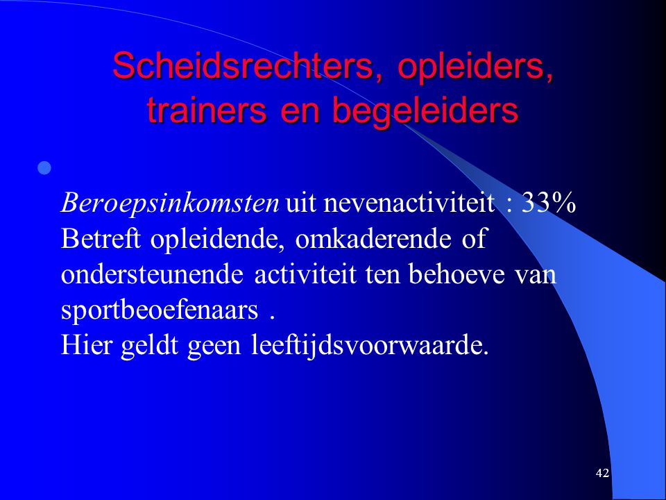 42 Scheidsrechters, opleiders, trainers en begeleiders  Beroepsinkomsten uit nevenactiviteit : 33% Betreft opleidende, omkaderende of ondersteunende activiteit ten behoeve van sportbeoefenaars.