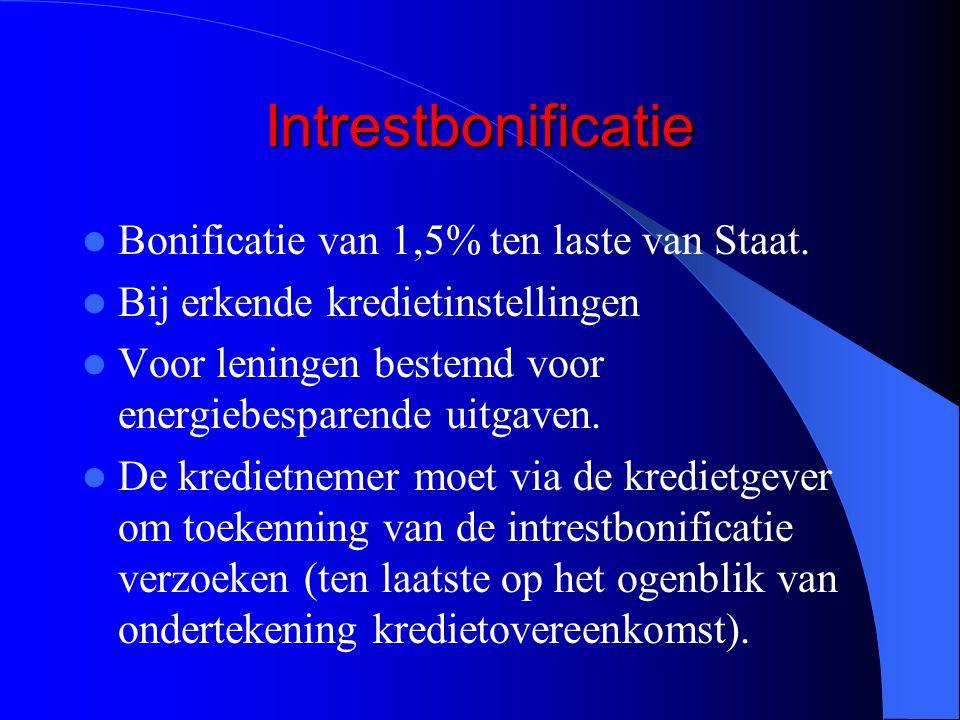 Intrestbonificatie  Bonificatie van 1,5% ten laste van Staat.  Bij erkende kredietinstellingen  Voor leningen bestemd voor energiebesparende uitgav