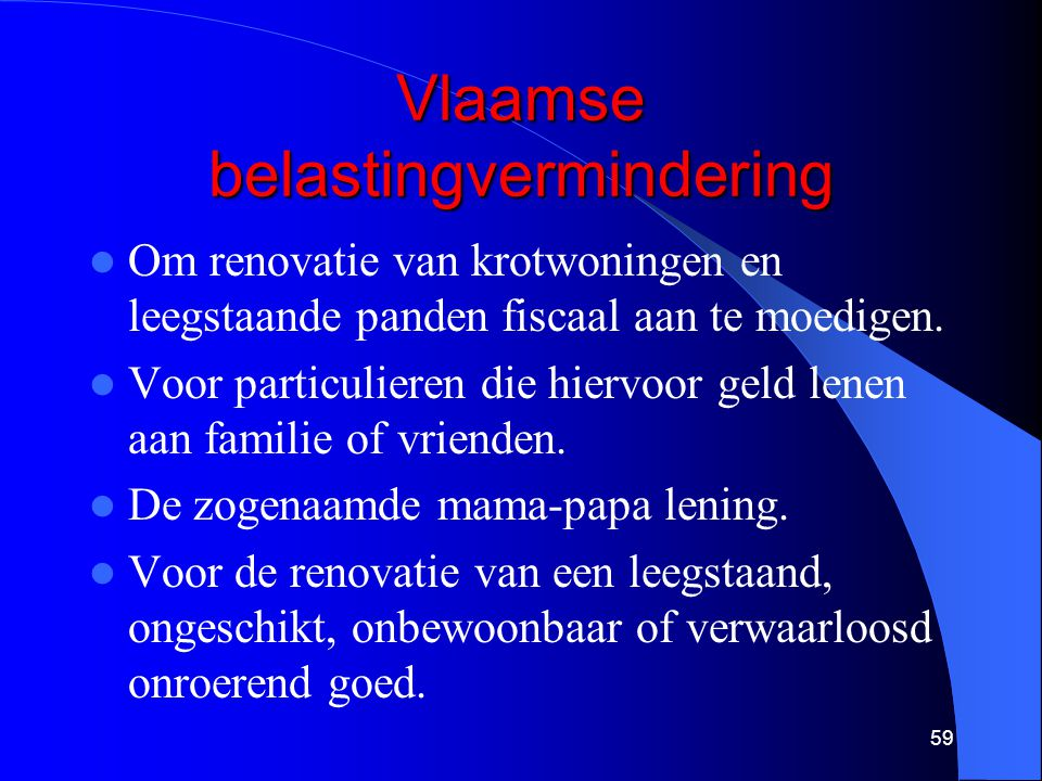 Vlaamse belastingvermindering  Om renovatie van krotwoningen en leegstaande panden fiscaal aan te moedigen.  Voor particulieren die hiervoor geld le