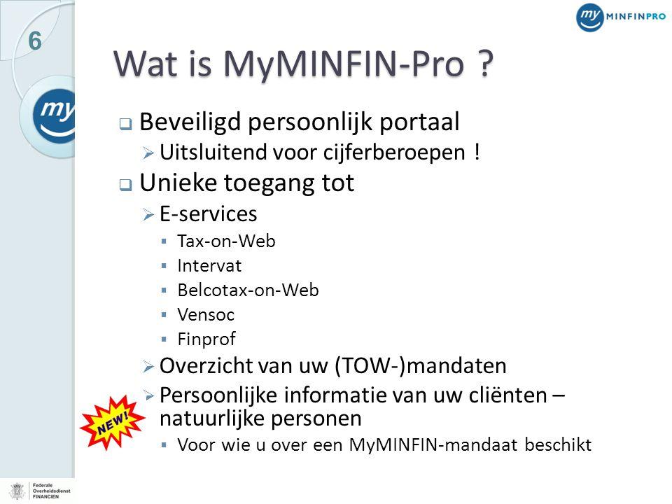 6 Wat is MyMINFIN-Pro ?  Beveiligd persoonlijk portaal  Uitsluitend voor cijferberoepen !  Unieke toegang tot  E-services  Tax-on-Web  Intervat