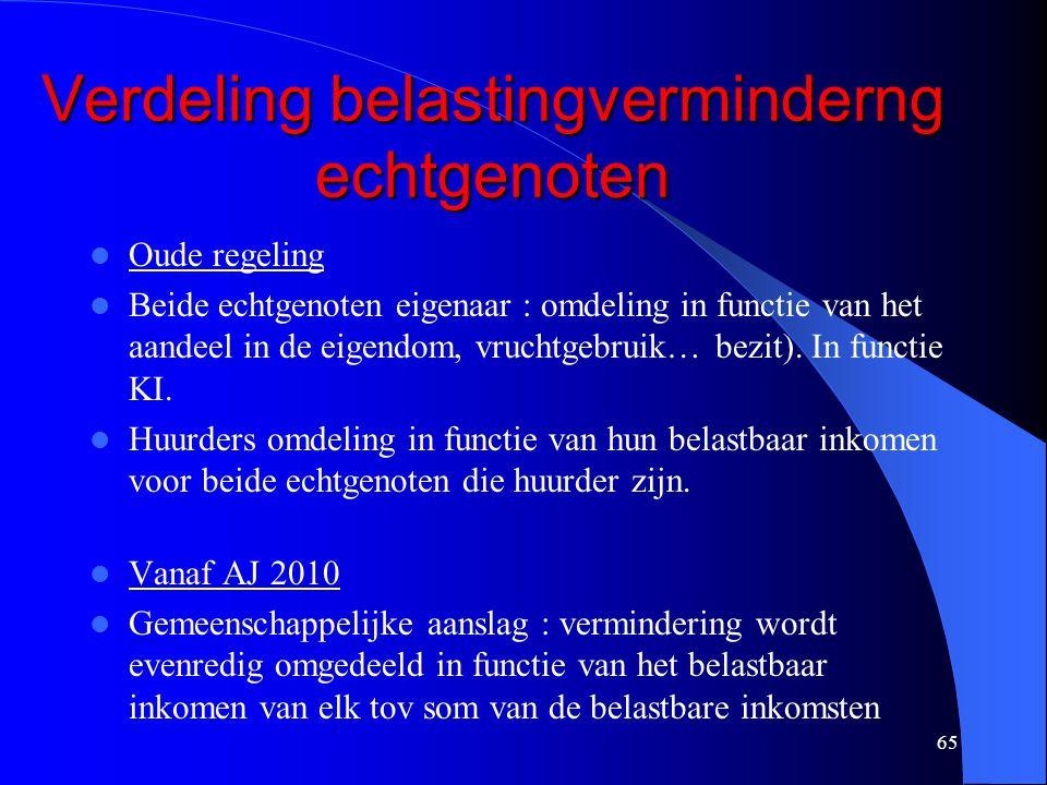 65 Verdeling belastingverminderng echtgenoten  Oude regeling  Beide echtgenoten eigenaar : omdeling in functie van het aandeel in de eigendom, vruchtgebruik… bezit).