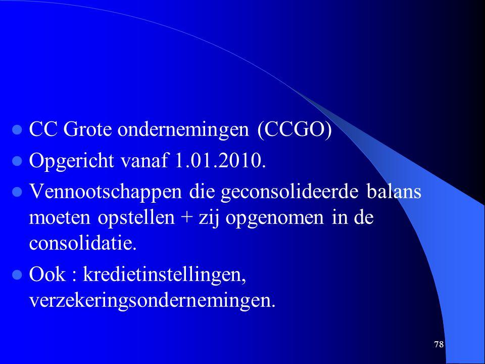 78  CC Grote ondernemingen (CCGO)  Opgericht vanaf 1.01.2010.  Vennootschappen die geconsolideerde balans moeten opstellen + zij opgenomen in de co