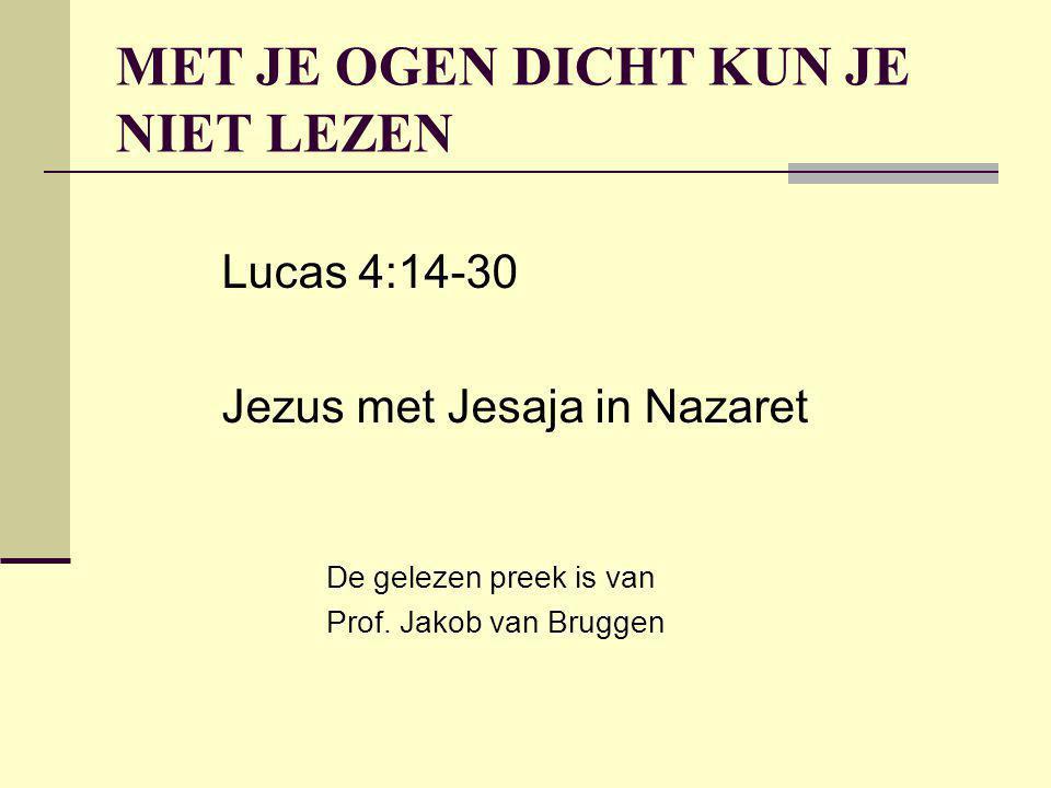 MET JE OGEN DICHT KUN JE NIET LEZEN Lucas 4:14-30 Jezus met Jesaja in Nazaret De gelezen preek is van Prof. Jakob van Bruggen