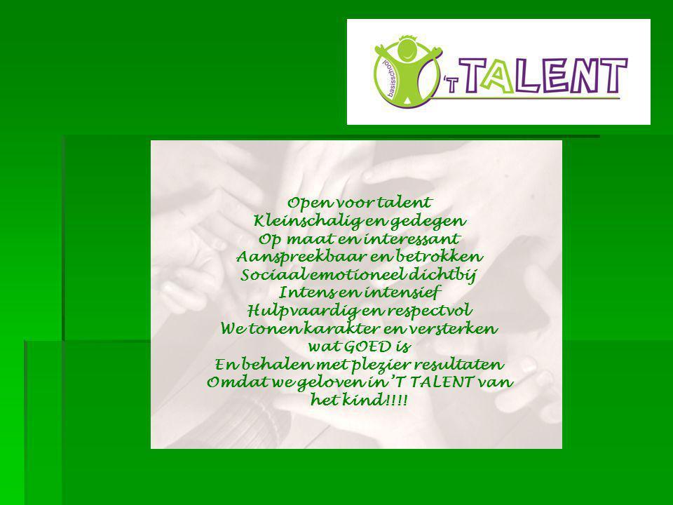 Open voor talent Kleinschalig en gedegen Op maat en interessant Aanspreekbaar en betrokken Sociaal emotioneel dichtbij Intens en intensief Hulpvaardig en respectvol We tonen karakter en versterken wat GOED is En behalen met plezier resultaten Omdat we geloven in 'T TALENT van het kind!!!!