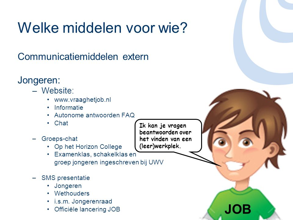 Communicatiemiddelen extern Werkgevers: –Folder •Visitekaartje –Knop op de website voor de jongeren –Samenwerking met verschillende partners zoals: •COLO •Kamer van Koophandel •Overige werkgevers- en werknemers organisaties