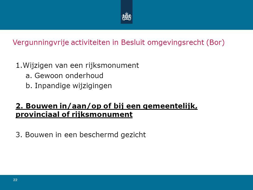 22 Vergunningvrije activiteiten in Besluit omgevingsrecht (Bor) 1.Wijzigen van een rijksmonument a.