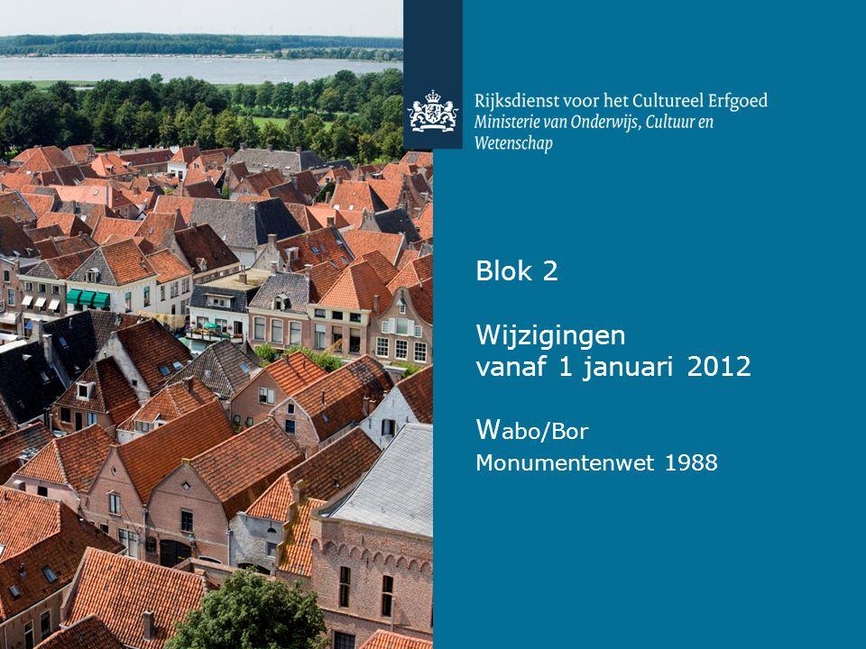 Blok 2 Wijzigingen vanaf 1 januari 2012 W abo/Bor Monumentenwet 1988