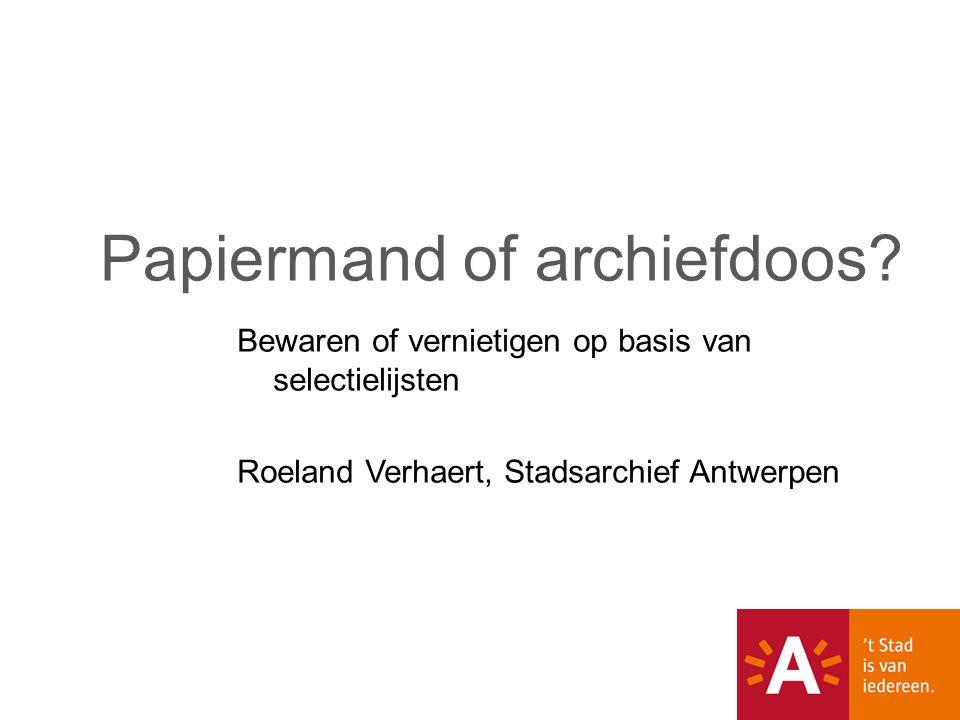 Bewaren of vernietigen op basis van selectielijsten Roeland Verhaert, Stadsarchief Antwerpen Papiermand of archiefdoos?