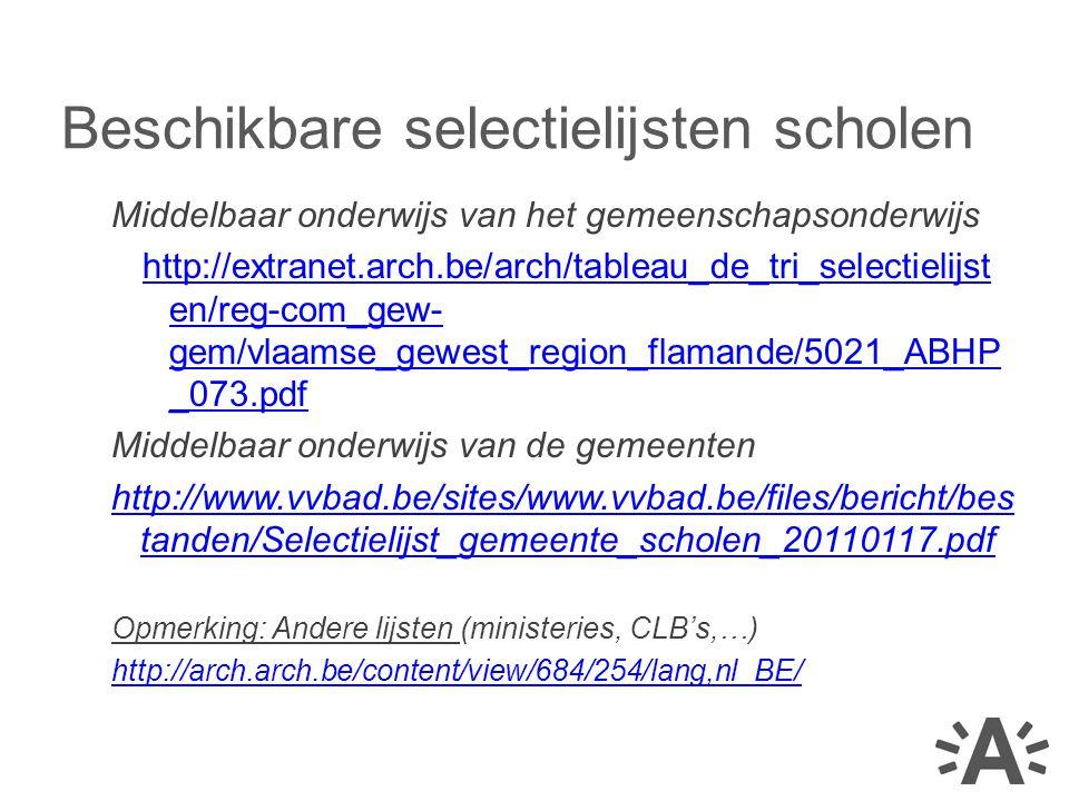 Middelbaar onderwijs van het gemeenschapsonderwijs http://extranet.arch.be/arch/tableau_de_tri_selectielijst en/reg-com_gew- gem/vlaamse_gewest_region_flamande/5021_ABHP _073.pdf Middelbaar onderwijs van de gemeenten http://www.vvbad.be/sites/www.vvbad.be/files/bericht/bes tanden/Selectielijst_gemeente_scholen_20110117.pdf Opmerking: Andere lijsten (ministeries, CLB's,…) http://arch.arch.be/content/view/684/254/lang,nl_BE/ Beschikbare selectielijsten scholen