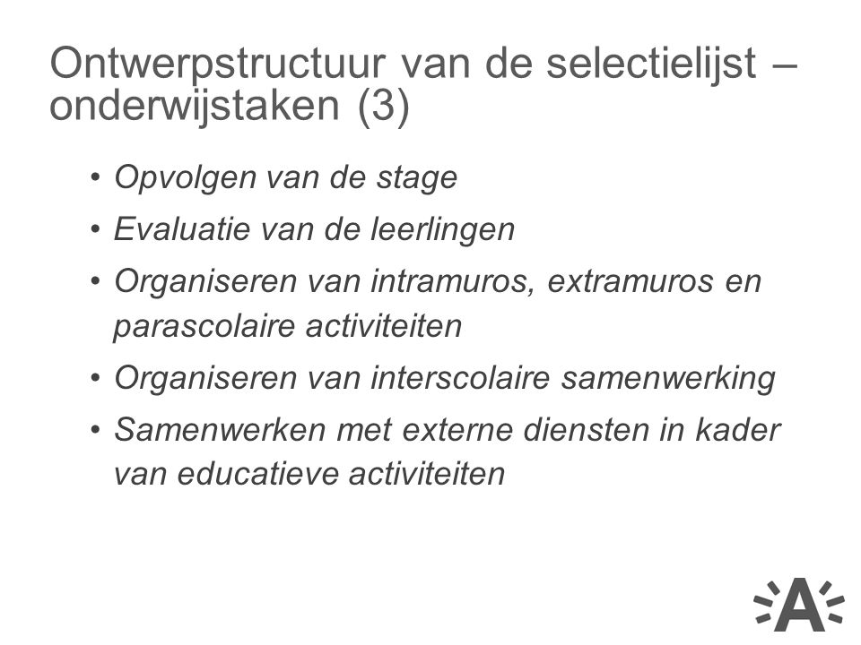 •Opvolgen van de stage •Evaluatie van de leerlingen •Organiseren van intramuros, extramuros en parascolaire activiteiten •Organiseren van interscolaire samenwerking •Samenwerken met externe diensten in kader van educatieve activiteiten Ontwerpstructuur van de selectielijst – onderwijstaken (3)
