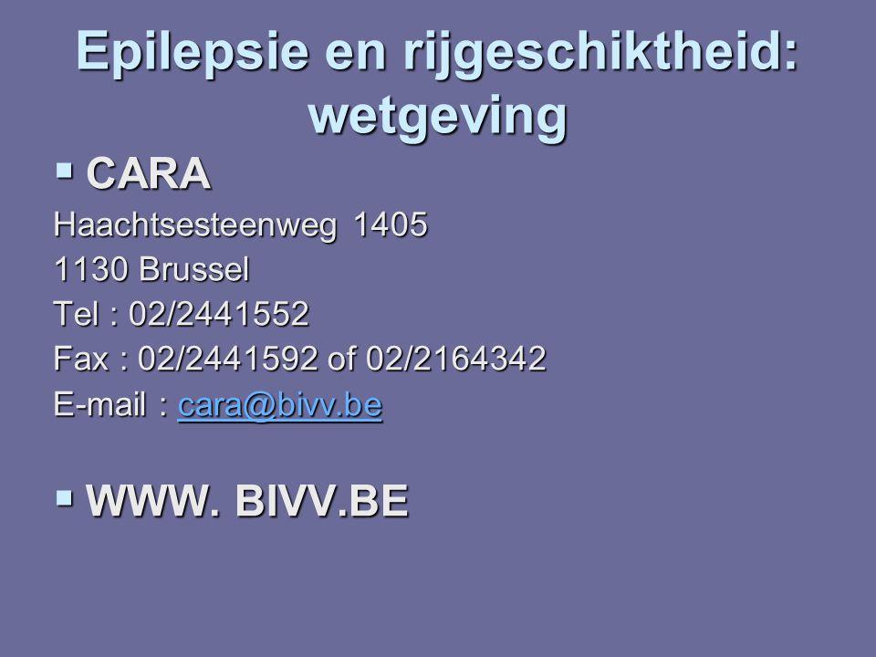 Epilepsie en rijgeschiktheid: wetgeving  CARA Haachtsesteenweg 1405 1130 Brussel Tel : 02/2441552 Fax : 02/2441592 of 02/2164342 E-mail : cara@bivv.b