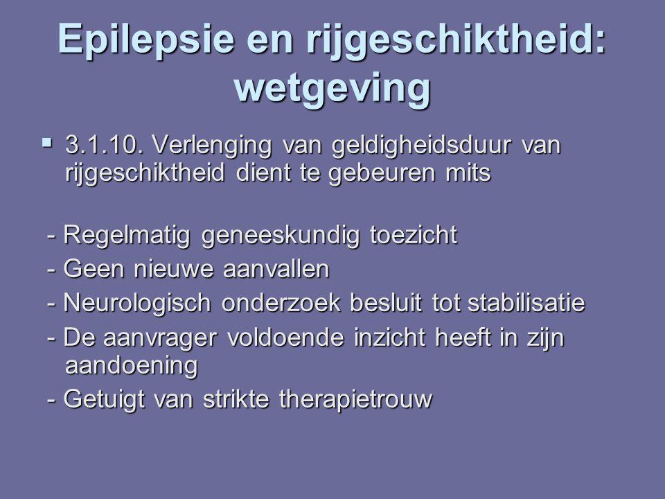Epilepsie en rijgeschiktheid: wetgeving  3.1.10. Verlenging van geldigheidsduur van rijgeschiktheid dient te gebeuren mits - Regelmatig geneeskundig