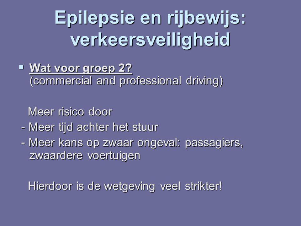 Epilepsie en rijbewijs: verkeersveiligheid  Wat voor groep 2? (commercial and professional driving) Meer risico door Meer risico door - Meer tijd ach
