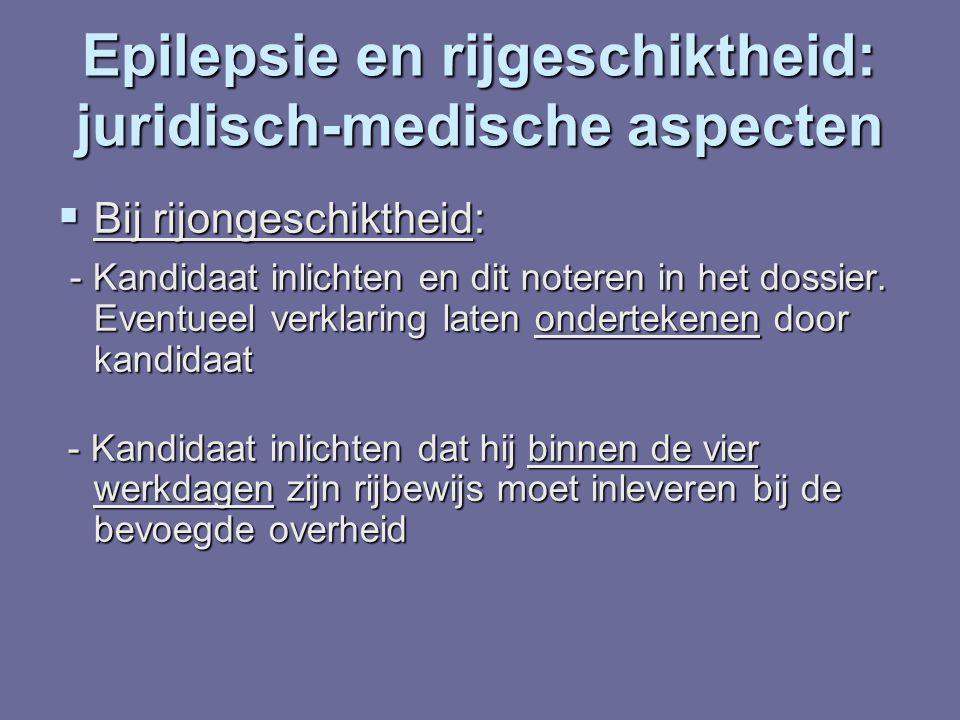Epilepsie en rijgeschiktheid: juridisch-medische aspecten  Bij rijongeschiktheid: - Kandidaat inlichten en dit noteren in het dossier. Eventueel verk