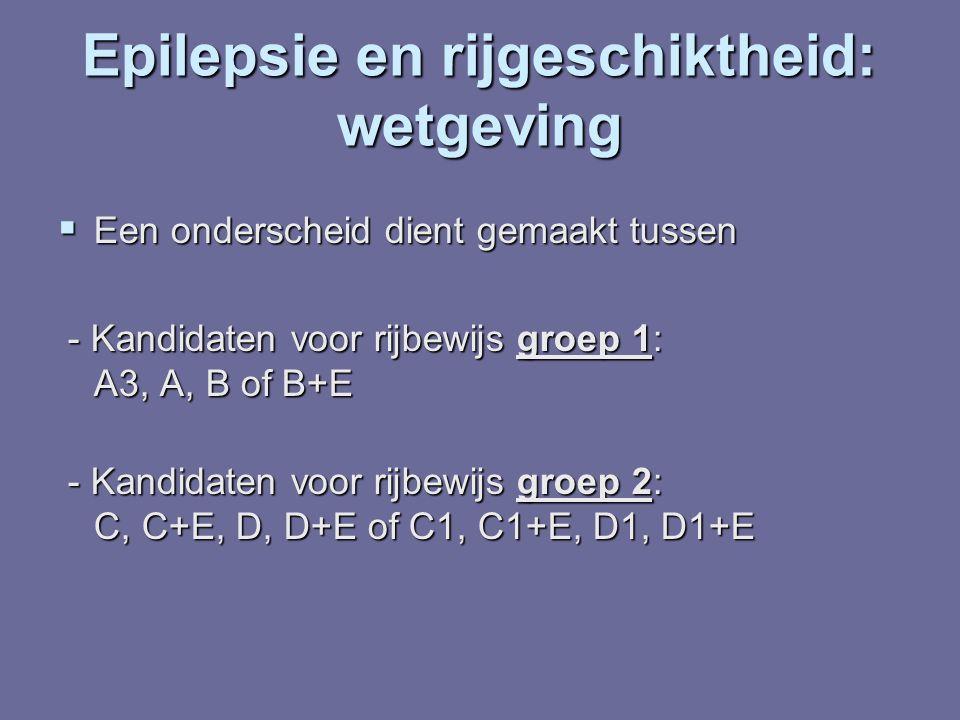 Epilepsie en rijgeschiktheid: wetgeving  Een onderscheid dient gemaakt tussen - Kandidaten voor rijbewijs groep 1: A3, A, B of B+E - Kandidaten voor