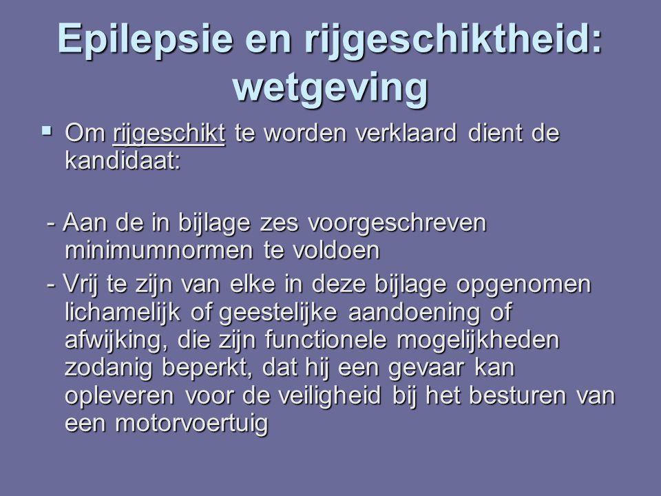 Epilepsie en rijgeschiktheid: wetgeving  Om rijgeschikt te worden verklaard dient de kandidaat: - Aan de in bijlage zes voorgeschreven minimumnormen