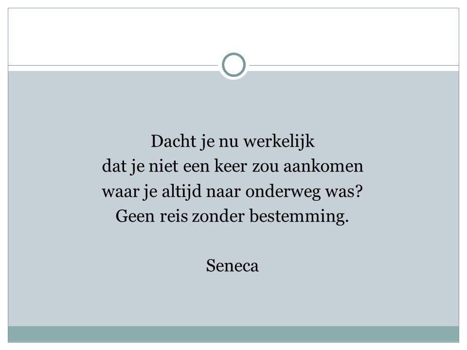 Dacht je nu werkelijk dat je niet een keer zou aankomen waar je altijd naar onderweg was? Geen reis zonder bestemming. Seneca