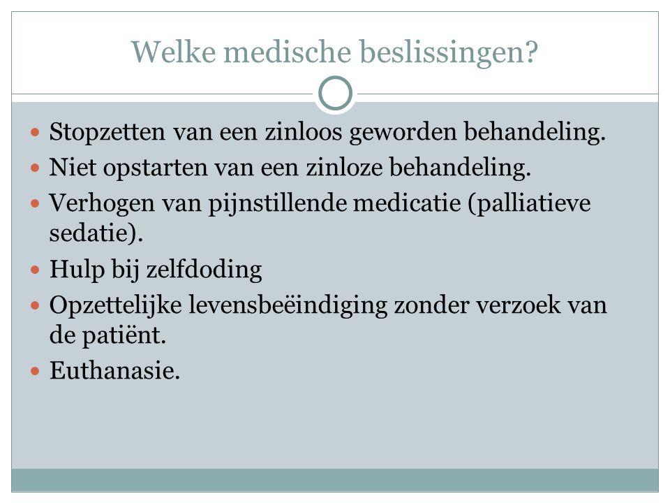 Welke medische beslissingen?  Stopzetten van een zinloos geworden behandeling.  Niet opstarten van een zinloze behandeling.  Verhogen van pijnstill