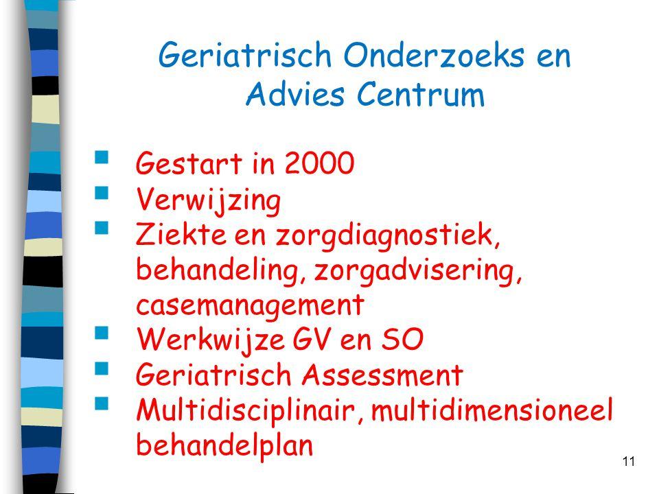 Geriatrisch Onderzoeks en Advies Centrum  Gestart in 2000  Verwijzing  Ziekte en zorgdiagnostiek, behandeling, zorgadvisering, casemanagement  Wer