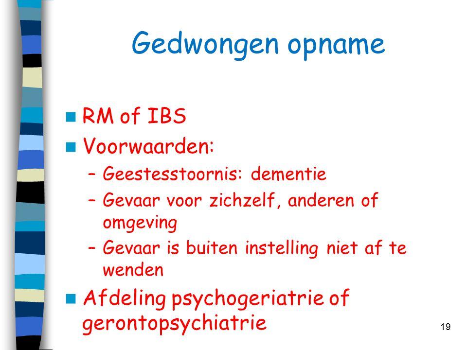 Gedwongen opname  RM of IBS  Voorwaarden: –Geestesstoornis: dementie –Gevaar voor zichzelf, anderen of omgeving –Gevaar is buiten instelling niet af